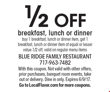 1/2 off breakfast, lunch or dinner. Buy 1 breakfast, lunch or dinner item, get 1 breakfast, lunch or dinner item of equal or lesser value 1/2 off, valid on regular menu items. With this coupon. Not valid with other offers, prior purchases, banquet room events, take out or delivery. Dine in only. Expires 6/9/17. Go to LocalFlavor.com for more coupons.