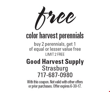 free color harvest perennials buy 2 perennials, get 1of equal or lesser value free. Limit 2 FREE. With this coupon. Not valid with other offers or prior purchases. Offer expires 6-30-17.