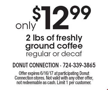 Only $12.99 2 lbs of freshly ground coffee (regular or decaf). Offer expires 6/16/17 at participating Donut Connection stores. Not valid with any other offer, not redeemable as cash. Limit 1 per customer.
