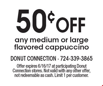 50¢ OFF any medium or large flavored cappuccino. Offer expires 6/16/17 at participating Donut Connection stores. Not valid with any other offer, not redeemable as cash. Limit 1 per customer.