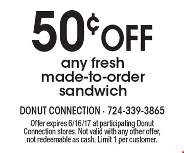 50¢ OFF any fresh made-to-order sandwich. Offer expires 6/16/17 at participating Donut Connection stores. Not valid with any other offer, not redeemable as cash. Limit 1 per customer.