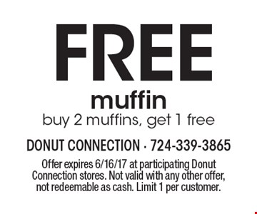 FREE muffin. Buy 2 muffins, get 1 free. Offer expires 6/16/17 at participating Donut Connection stores. Not valid with any other offer, not redeemable as cash. Limit 1 per customer.