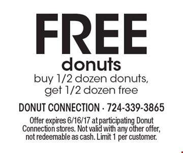 FREE donuts. Buy 1/2 dozen donuts, get 1/2 dozen free. Offer expires 6/16/17 at participating Donut Connection stores. Not valid with any other offer, not redeemable as cash. Limit 1 per customer.
