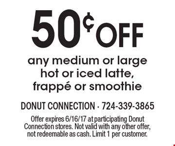 50¢ OFF any medium or large hot or iced latte, frappe or smoothie. Offer expires 6/16/17 at participating Donut Connection stores. Not valid with any other offer, not redeemable as cash. Limit 1 per customer.