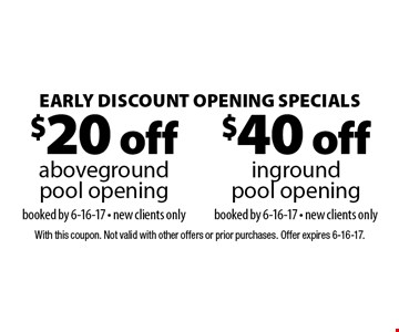 Early Discount Opening Specials $40 off inground pool opening booked by 6-16-17 - new clients only. $20 off above ground pool opening booked by 6-16-17 - new clients only. With this coupon. Not valid with other offers or prior purchases. Offer expires 6-16-17.