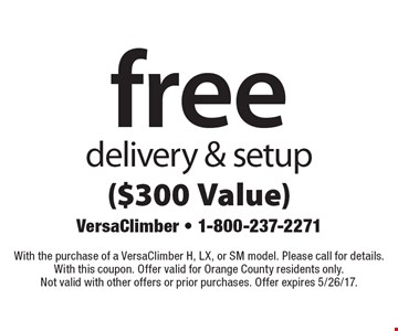 Free delivery & setup ($300 Value). With the purchase of a VersaClimber H, LX, or SM model. Please call for details. With this coupon. Offer valid for Orange County residents only. Not valid with other offers or prior purchases. Offer expires 5/26/17.