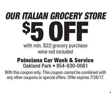 $5 off Our Italian Grocery Store with min. $22 grocery purchase. Wine not included. With this coupon only. This coupon cannot be combined with any other coupons or special offers. Offer expires 7/28/17.