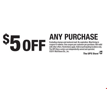 $5 OFF ANY PURCHASE. Excluding stamps and metered mail. No expiration. Must bring in coupon to redeem. One coupon per customer per purchase. Not valid with other offers. Restrictions apply. Valid at participating locations only. The UPS Store centers are independently owned and operated. 2011 Mail Boxes Etc., Inc.