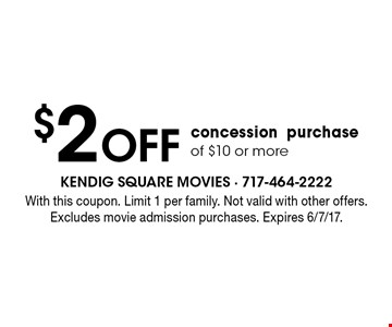 $2 Off concession purchase of $10 or more. With this coupon. Limit 1 per family. Not valid with other offers. Excludes movie admission purchases. Expires 6/7/17.