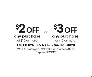 $2 Off any purchase of $10 or more OR $3 Off any purchase of $15 or more. With this coupon. Not valid with other offers. Expires 5/19/17.