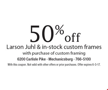 50% off Larson Juhl & in-stock custom frames with purchase of custom framing. With this coupon. Not valid with other offers or prior purchases. Offer expires 6-3-17.