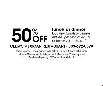 50% Off lunch or dinner. Buy one lunch or dinner entree, get 2nd of equal or lesser value 50% off. Dine in only. One coupon per table, per visit. Not valid with other offers or on holidays. Valid Monday, Tuesday and Wednesday only. Offer expires 6-9-17.