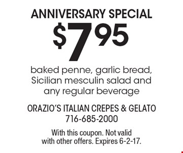 ANNIVERSARY SPECIAL $7.95. Baked penne, garlic bread, Sicilian mesculin salad and any regular beverage. With this coupon. Not valid with other offers. Expires 6-2-17.