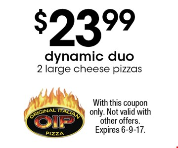 Dynamic Duo - $23.99 2 large cheese pizzas. With this coupon only. Not valid with other offers. Expires 6-9-17.