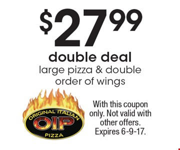 Double Deal - $27.99 large pizza & double order of wings. With this coupon only. Not valid with other offers. Expires 6-9-17.