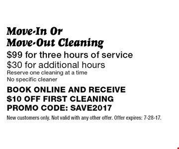 $99 for three hours of service $30 for additional hours Move-In Or Move-Out Cleaning Reserve one cleaning at a timeNo specific cleanerBOOK ONLINE AND RECEIVE $10 OFF FIRST CLEANINGPROMO CODE: SAVE2017. New customers only. Not valid with any other offer. Offer expires: 7-28-17.