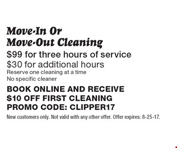 Move-In Or Move-Out Cleaning. $99 for three hours of service. $30 for additional hours. Reserve one cleaning at a time. No specific cleaner. BOOK ONLINE AND RECEIVE $10 OFF FIRST CLEANING. PROMO CODE: CLIPPER17. New customers only. Not valid with any other offer. Offer expires: 8-25-17.