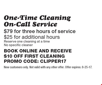 One-Time Cleaning On-Call Service. $79 for three hours of service. $25 for additional hours. Reserve one cleaning at a time. No specific cleaner. BOOK ONLINE AND RECEIVE $10 OFF FIRST CLEANING. PROMO CODE: CLIPPER17. New customers only. Not valid with any other offer. Offer expires: 8-25-17.