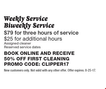 Weekly Service Biweekly Service. $79 for three hours of service. $25 for additional hours. Assigned cleaner. Reserved service dates. BOOK ONLINE AND RECEIVE 50% OFF FIRST CLEANING. PROMO CODE: CLIPPER17. New customers only. Not valid with any other offer. Offer expires: 8-25-17.