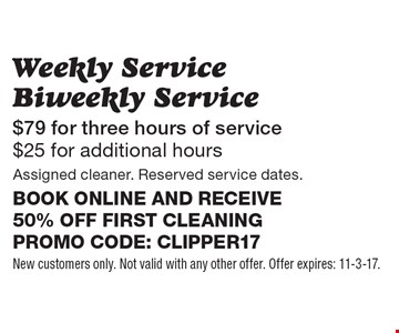 $79 for three hours of service. $25 for additional hours. Weekly Service Biweekly Service. Assigned cleaner. Reserved service dates. Book online and receive 50% off first cleaning. Promo code: clipper17. New customers only. Not valid with any other offer. Offer expires: 11-3-17.