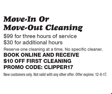 Move-In Or Move-Out Cleaning $99 for three hours of service. $30 for additional hours. Reserve one cleaning at a time. No specific cleaner. Book online and receive $10 off first cleaning Promo code: clipper17. New customers only. Not valid with any other offer. Offer expires: 12-8-17.