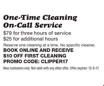 One-Time Cleaning On-Call Service $79 for three hours of service, $25 for additional hours. Reserve one cleaning at a time. No specific cleaner.Book online and receive $10 off first cleaning Promo code: clipper17. New customers only. Not valid with any other offer. Offer expires: 12-8-17.