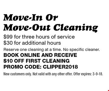 $99 for three hours of service $30 for additional hours Move-In Or Move-Out Cleaning Reserve one cleaning at a time. No specific cleaner.Book online and receive $10 off first cleaningPromo code: clipper2018. New customers only. Not valid with any other offer. Offer expires: 3-9-18.