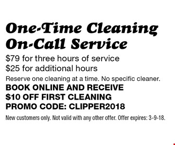 $79 for three hours of service $25 for additional hours One-Time Cleaning On-Call Service Reserve one cleaning at a time. No specific cleaner.Book online and receive $10 off first cleaningPromo code: clipper2018. New customers only. Not valid with any other offer. Offer expires: 3-9-18.