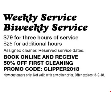 $79 for three hours of service $25 for additional hours Weekly Service Biweekly Service Assigned cleaner. Reserved service dates.Book online and receive 50% off first cleaningPromo code: clipper2018. New customers only. Not valid with any other offer. Offer expires: 3-9-18.