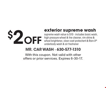 $2 Off exterior supreme wash supreme wash value is $10 - includes basic wash, high pressure wheel & tire cleaner, rim shine & wheel brightener, clear coat protectant & Rain-X underbody wash & air freshener. With this coupon. Not valid with other offers or prior services. Expires 6-30-17.