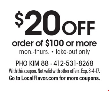 $20 Off order of $100 or more, mon.-thurs. - take-out only. With this coupon. Not valid with other offers. Exp. 8-4-17.Go to LocalFlavor.com for more coupons.
