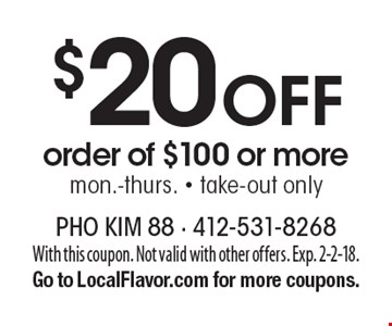 $20 Off order of $100 or more. Mon.-thurs. Take-out only. With this coupon. Not valid with other offers. Exp. 2-2-18. Go to LocalFlavor.com for more coupons.