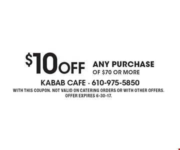 $10 Off ANY PURCHASE OF $70 OR MORE. WITH THIS COUPON. NOT VALID ON CATERING ORDERS OR WITH OTHER OFFERS. OFFER EXPIRES 6-30-17.