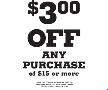 $3.00 off any purchase of $15 or more. With this coupon. Cannot be used on balloons. Not valid with other offers or discounts. Expires 5-31-17.