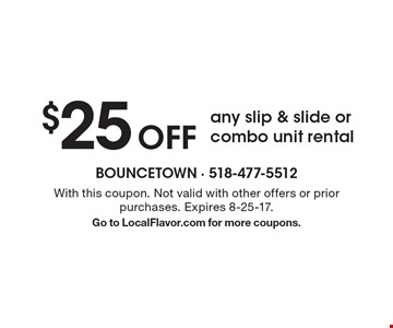 $25 Off any slip & slide or combo unit rental. With this coupon. Not valid with other offers or prior purchases. Expires 8-25-17. Go to LocalFlavor.com for more coupons.