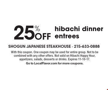 25% off hibachi dinner entrees. With this coupon. One coupon may be used for entire group. Not to be combined with any other offers. Not valid on Hibachi Happy Hour, appetizers, salads, desserts or drinks. Expires 11-10-17. Go to LocalFlavor.com for more coupons.