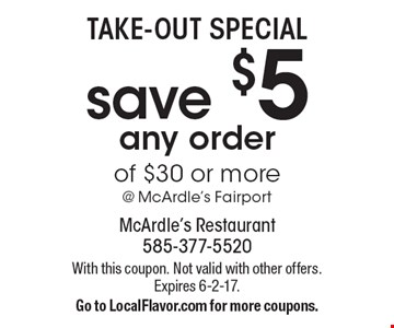 Take-Out Special. Save $5 any order of $30 or more @ McArdle's Fairport. With this coupon. Not valid with other offers. Expires 6-2-17. Go to LocalFlavor.com for more coupons.