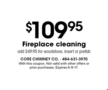 $109.95 fireplace cleaning. Add $49.95 for woodstove, insert or prefab. With this coupon. Not valid with other offers or prior purchases. Expires 6-9-17.