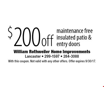 $200 off maintenance free insulated patio & entry doors. With this coupon. Not valid with any other offers. Offer expires 9/30/17.