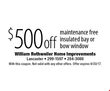 $500 off maintenance free insulated bay orbow window. With this coupon. Not valid with any other offers. Offer expires 9/30/17.