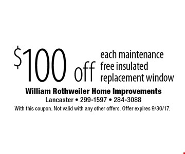 $100 off each maintenance free insulated replacement window. With this coupon. Not valid with any other offers. Offer expires 9/30/17.