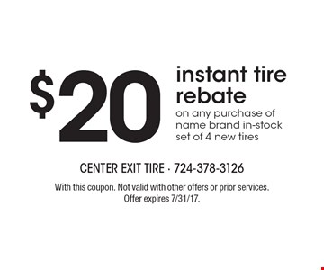 $20 instant tire rebate on any purchase of name brand in-stock set of 4 new tires. With this coupon. Not valid with other offers or prior services. Offer expires 7/31/17.
