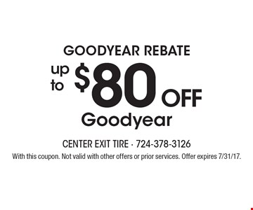 Goodyear Rebate - up to $80 off Goodyear. With this coupon. Not valid with other offers or prior services. Offer expires 7/31/17.