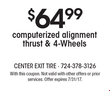 $64.99 computerized alignment thrust & 4-Wheels. With this coupon. Not valid with other offers or prior services. Offer expires 7/31/17.