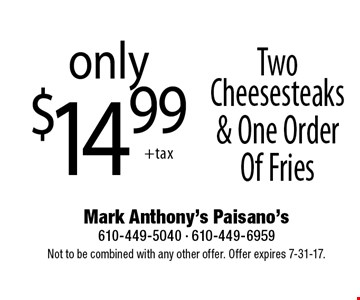 Only$14.99 two cheesesteaks & one order of fries. Not to be combined with any other offer. Offer expires 7-31-17.