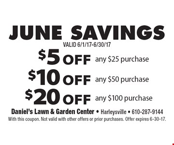 JUNE SAVINGS $5 OFF any $25 purchase or $10 OFF any $50 purchase or $20 OFF any $100 purchase. With this coupon. Not valid with other offers or prior purchases. Offer expires 6-30-17.