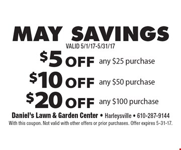 MAY SAVINGS $5 OFF any $25 purchase or $10 OFF any $50 purchase or $20 OFF any $100 purchase. With this coupon. Not valid with other offers or prior purchases. Offer expires 5-31-17.