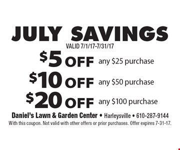 JULY SAVINGS $5 OFF any $25 purchase or $10 OFF any $50 purchase or $20 OFF any $100 purchase. With this coupon. Not valid with other offers or prior purchases. Offer expires 7-31-17.