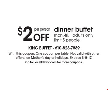 $2 Off per person dinner buffet. Mon.-Fri. Adults only. Limit 5 people. With this coupon. One coupon per table. Not valid with other offers, on Mother's day or holidays. Expires 6-9-17.Go to LocalFlavor.com for more coupons.