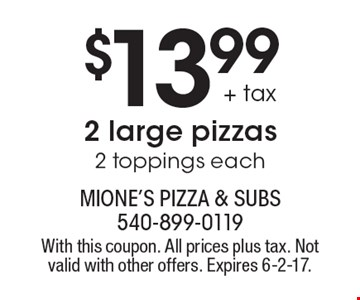 $13.99 + tax 2 large pizzas 2 toppings each. With this coupon. All prices plus tax. Not valid with other offers. Expires 6-2-17.
